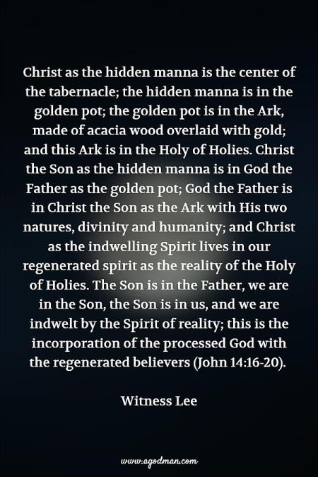 Christ as the hidden manna is the center of the tabernacle; the hidden manna is in the golden pot; the golden pot is in the Ark, made of acacia wood overlaid with gold; and this Ark is in the Holy of Holies. Christ the Son as the hidden manna is in God the Father as the golden pot; God the Father is in Christ the Son as the Ark with His two natures, divinity and humanity; and Christ as the indwelling Spirit lives in our regenerated spirit as the reality of the Holy of Holies. The Son is in the Father, we are in the Son, the Son is in us, and we are indwelt by the Spirit of reality; this is the incorporation of the processed God with the regenerated believers (John 14:16-20). Witness Lee