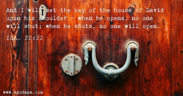 Isa. 22:22 And I will set the key of the house of David upon his shoulder — when he opens, no one will shut; when he shuts, no one will open.