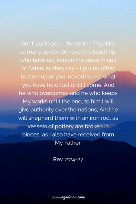 Rev. 2:24-27 But I say to you - the rest in Thyatira, as many as do not have this teaching, who have not known the deep things of Satan, as they say - I put no other burden upon you; nevertheless what you have hold fast until I come. And he who overcomes and he who keeps My works until the end, to him I will give authority over the nations; And he will shepherd them with an iron rod, as vessels of pottery are broken in pieces, as I also have received from My Father.