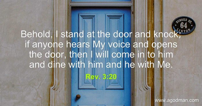 Rev. 3:20 Behold, I stand at the door and knock; if anyone hears My voice and opens the door, then I will come in to him and dine with him and he with Me.