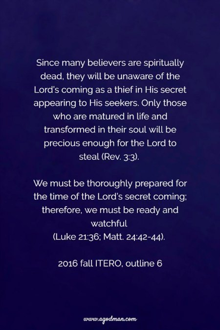 Since many believers are spiritually dead, they will be unaware of the Lord's coming as a thief in His secret appearing to His seekers. Only those who are matured in life and transformed in their soul will be precious enough for the Lord to steal (Rev. 3:3). We must be thoroughly prepared for the time of the Lord's secret coming; therefore, we must be ready and watchful (Luke 21:36; Matt. 24:42-44). 2016 fall ITERO, outline 6