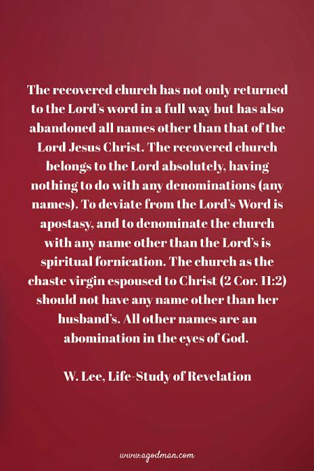 The recovered church has not only returned to the Lord's word in a full way but has also abandoned all names other than that of the Lord Jesus Christ. The recovered church belongs to the Lord absolutely, having nothing to do with any denominations (any names). To deviate from the Lord's Word is apostasy, and to denominate the church with any name other than the Lord's is spiritual fornication. The church as the chaste virgin espoused to Christ (2 Cor. 11:2) should not have any name other than her husband's. All other names are an abomination in the eyes of God. W. Lee, Life-Study of Revelation
