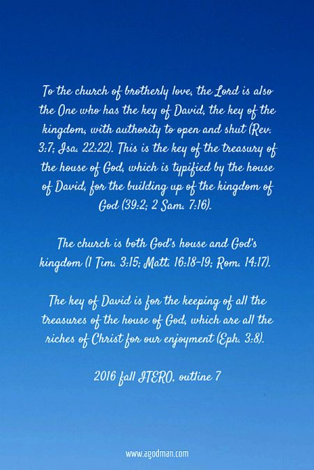 To the church of brotherly love, the Lord is also the One who has the key of David, the key of the kingdom, with authority to open and shut (Rev. 3:7; Isa. 22:22). This is the key of the treasury of the house of God, which is typified by the house of David, for the building up of the kingdom of God (39:2; 2 Sam. 7:16). The church is both God's house and God's kingdom (1 Tim. 3:15; Matt. 16:18-19; Rom. 14:17). The key of David is for the keeping of all the treasures of the house of God, which are all the riches of Christ for our enjoyment (Eph. 3:8). 2016 fall ITERO, outline 7