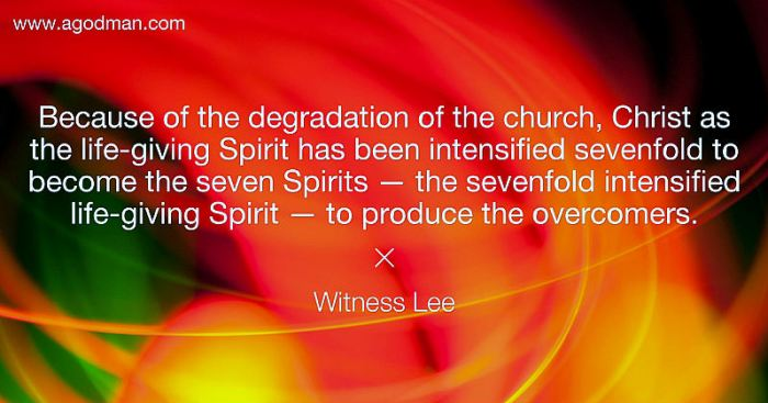 Because of the degradation of the church, Christ as the life-giving Spirit has been intensified sevenfold to become the seven Spirits — the sevenfold intensified life-giving Spirit — to produce the overcomers. Witness Lee