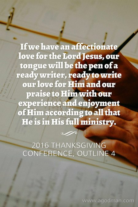 If we have an affectionate love for the Lord Jesus, our tongue will be the pen of a ready writer, ready to write our love for Him and our praise to Him with our experience and enjoyment of Him according to all that He is in His full ministry. 2016 Thanksgiving Conference, outline 4
