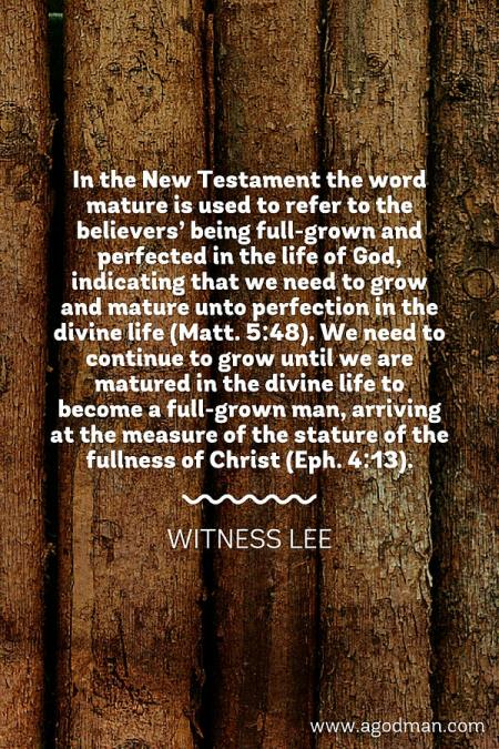 In the New Testament the word mature is used to refer to the believers' being full-grown and perfected in the life of God, indicating that we need to grow and mature unto perfection in the divine life (Matt. 5:48). We need to continue to grow until we are matured in the divine life to become a full-grown man, arriving at the measure of the stature of the fullness of Christ (Eph. 4:13). Witness Lee