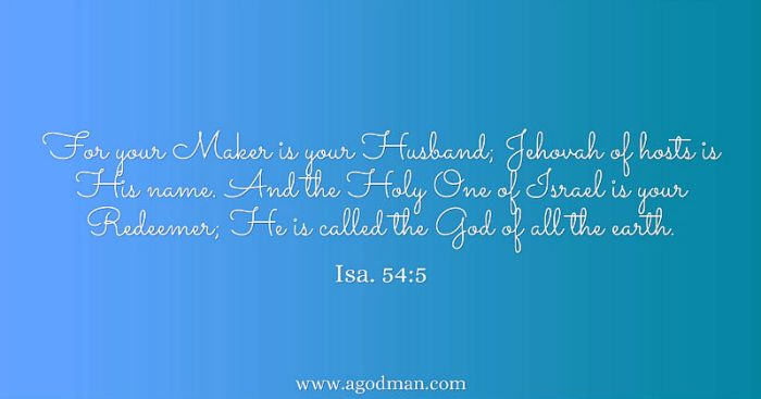 Isa. 54:5 For your Maker is your Husband; Jehovah of hosts is His name. And the Holy One of Israel is your Redeemer; He is called the God of all the earth.