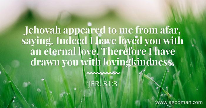 Jer. 31:3 Jehovah appeared to me from afar, saying, Indeed I have loved you with an eternal love, Therefore I have drawn you with lovingkindness.