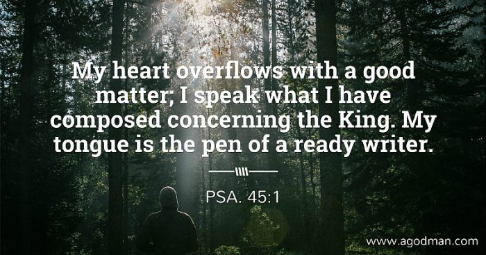 Psa. 45:1 My heart overflows with a good matter; I speak what I have composed concerning the King. My tongue is the pen of a ready writer.