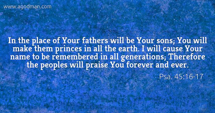 Psa. 45:16-17 In the place of Your fathers will be Your sons; You will make them princes in all the earth. I will cause Your name to be remembered in all generations; Therefore the peoples will praise You forever and ever.
