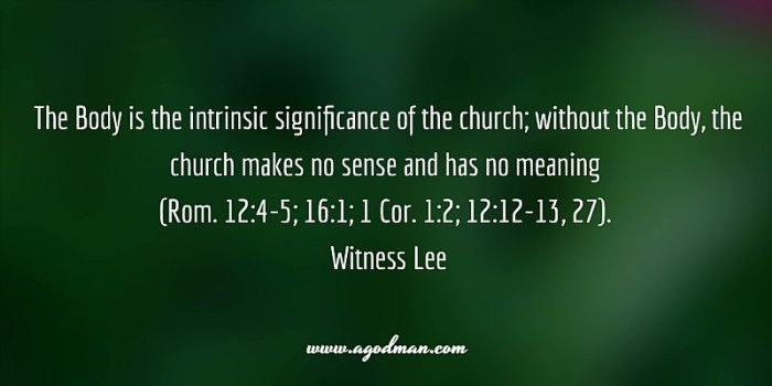 The Body is the intrinsic significance of the church; without the Body, the church makes no sense and has no meaning (Rom. 12:4-5; 16:1; 1 Cor. 1:2; 12:12-13, 27). Witness Lee
