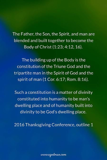 The Father, the Son, the Spirit, and man are blended and built together to become the Body of Christ (1:23; 4:12, 16). The building up of the Body is the constitution of the Triune God and the tripartite man in the Spirit of God and the spirit of man (1 Cor. 6:17; Rom. 8:16). Such a constitution is a matter of divinity constituted into humanity to be man's dwelling place and of humanity built into divinity to be God's dwelling place. 2016 Thanksgiving Conference, outline 1