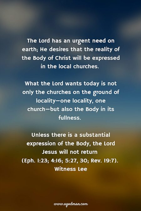 The Lord has an urgent need on earth; He desires that the reality of the Body of Christ will be expressed in the local churches. What the Lord wants today is not only the churches on the ground of locality—one locality, one church—but also the Body in its fullness. Unless there is a substantial expression of the Body, the Lord Jesus will not return (Eph. 1:23; 4:16; 5:27, 30; Rev. 19:7). Witness Lee