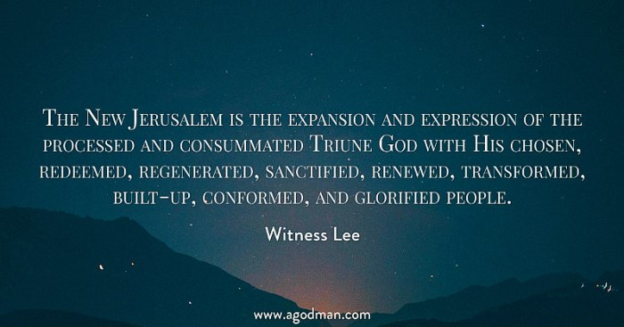 The New Jerusalem is the expansion and expression of the processed and consummated Triune God with His chosen, redeemed, regenerated, sanctified, renewed, transformed, built-up, conformed, and glorified people. Witness Lee