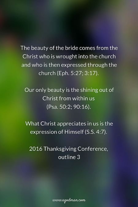 The beauty of the bride comes from the Christ who is wrought into the church and who is then expressed through the church (Eph. 5:27; 3:17). Our only beauty is the shining out of Christ from within us (Psa. 50:2; 90:16). What Christ appreciates in us is the expression of Himself (S.S. 4:7). 2016 Thanksgiving Conference, outline 3