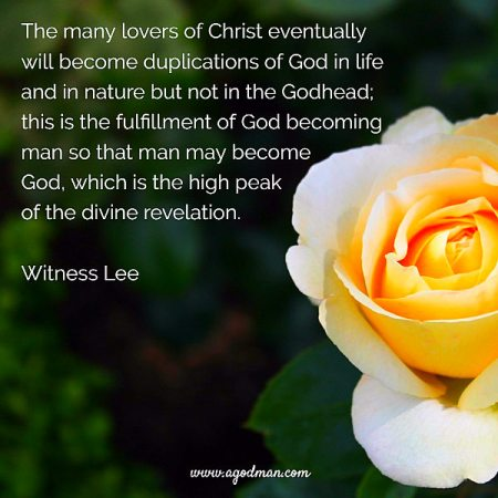 The many lovers of Christ eventually will become duplications of God in life and in nature but not in the Godhead; this is the fulfillment of God becoming man so that man may become God, which is the high peak of the divine revelation. Witness Lee
