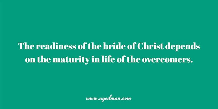 The readiness of the bride of Christ depends on the maturity in life of the overcomers.