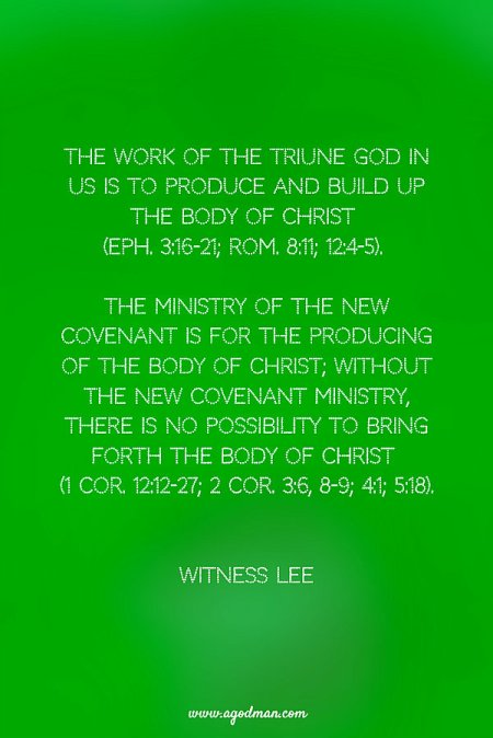 The work of the Triune God in us is to produce and build up the Body of Christ (Eph. 3:16-21; Rom. 8:11; 12:4-5). The ministry of the new covenant is for the producing of the Body of Christ; without the new covenant ministry, there is no possibility to bring forth the Body of Christ (1 Cor. 12:12-27; 2 Cor. 3:6, 8-9; 4:1; 5:18). Witness Lee