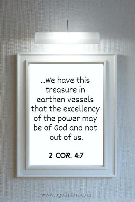 2 Cor. 4:7 ...We have this treasure in earthen vessels that the excellency of the power may be of God and not out of us.