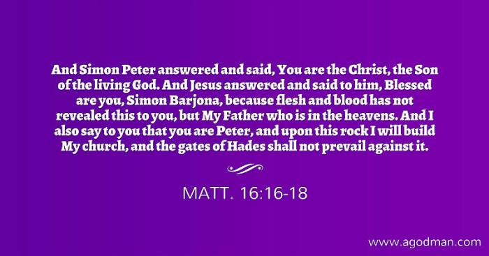 Matt. 16:16-18 And Simon Peter answered and said, You are the Christ, the Son of the living God. And Jesus answered and said to him, Blessed are you, Simon Barjona, because flesh and blood has not revealed this to you, but My Father who is in the heavens. And I also say to you that you are Peter, and upon this rock I will build My church, and the gates of Hades shall not prevail against it.