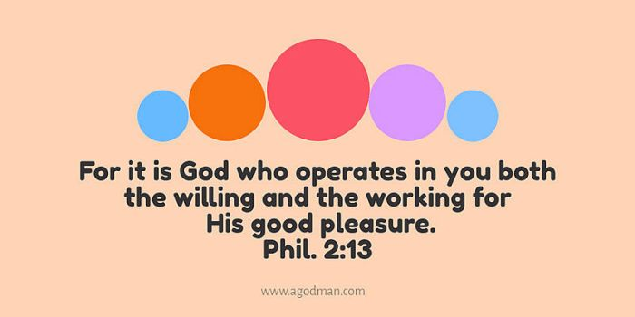 Phil. 2:13 For it is God who operates in you both the willing and the working for His good pleasure.