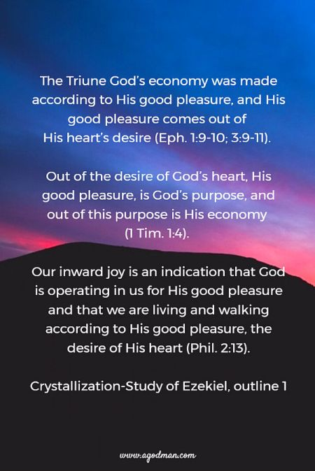 The Triune God's economy was made according to His good pleasure, and His good pleasure comes out of His heart's desire (Eph. 1:9-10; 3:9-11). Out of the desire of God's heart, His good pleasure, is God's purpose, and out of this purpose is His economy (1 Tim. 1:4). Our inward joy is an indication that God is operating in us for His good pleasure and that we are living and walking according to His good pleasure, the desire of His heart (Phil. 2:13). Crystallization-Study of Ezekiel, outline 1