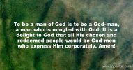 To be a man of God is to be a God-man, a man who is mingled with God. It is a delight to God that all His chosen and redeemed people would be God-men who express Him corporately. Amen!