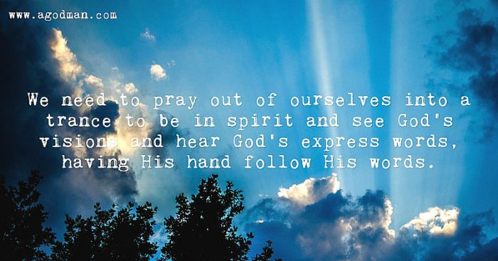 We need to pray out of ourselves into a trance to be in spirit and see God's visions and hear God's express words, having His hand follow His words.
