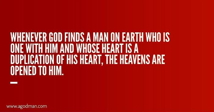 Whenever God finds a man on earth who is one with Him and whose heart is a duplication of His heart, the heavens are opened to him.