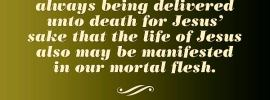 2 Cor. 4:11 For we who are alive are always being delivered unto death for Jesus' sake that the life of Jesus also may be manifested in our mortal flesh.