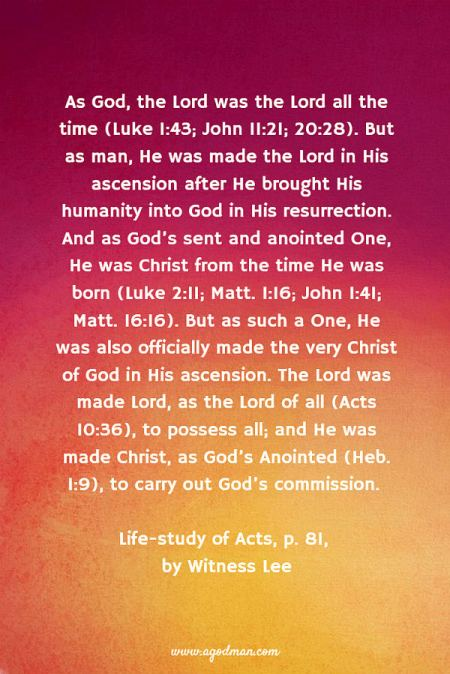 As God, the Lord was the Lord all the time (Luke 1:43; John 11:21; 20:28). But as man, He was made the Lord in His ascension after He brought His humanity into God in His resurrection. And as God's sent and anointed One, He was Christ from the time He was born (Luke 2:11; Matt. 1:16; John 1:41; Matt. 16:16). But as such a One, He was also officially made the very Christ of God in His ascension. The Lord was made Lord, as the Lord of all (Acts 10:36), to possess all; and He was made Christ, as God's Anointed (Heb. 1:9), to carry out God's commission. Life-study of Acts, p. 81, by Witness Lee