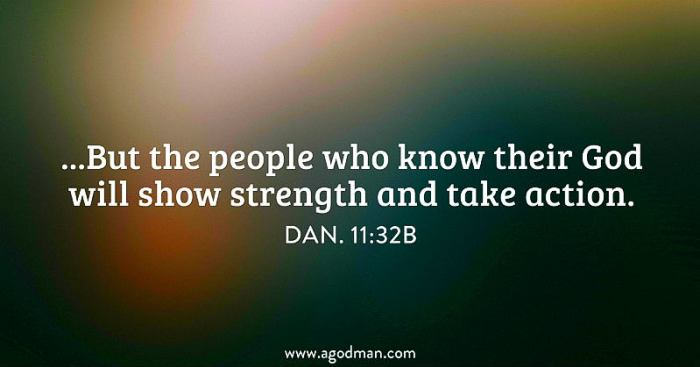 Dan. 11:32b ...But the people who know their God will show strength and take action.