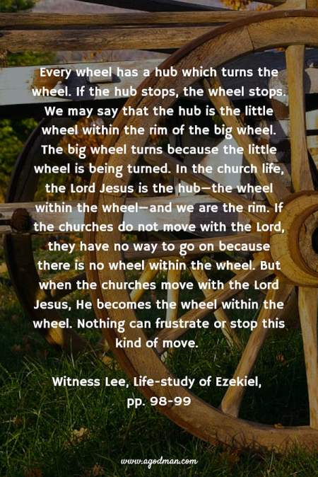 Every wheel has a hub which turns the wheel. If the hub stops, the wheel stops. We may say that the hub is the little wheel within the rim of the big wheel. The big wheel turns because the little wheel is being turned. In the church life, the Lord Jesus is the hub—the wheel within the wheel—and we are the rim. If the churches do not move with the Lord, they have no way to go on because there is no wheel within the wheel. But when the churches move with the Lord Jesus, He becomes the wheel within the wheel. Nothing can frustrate or stop this kind of move. Witness Lee, Life-study of Ezekiel, pp. 98-99