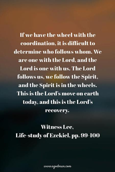 If we have the wheel with the coordination, it is difficult to determine who follows whom. We are one with the Lord, and the Lord is one with us. The Lord follows us, we follow the Spirit, and the Spirit is in the wheels. This is the Lord's move on earth today, and this is the Lord's recovery. (Life-study of Ezekiel, pp. 99-100)
