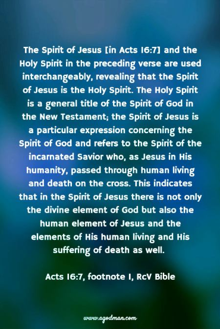 The Spirit of Jesus [in Acts 16:7] and the Holy Spirit in the preceding verse are used interchangeably, revealing that the Spirit of Jesus is the Holy Spirit. The Holy Spirit is a general title of the Spirit of God in the New Testament; the Spirit of Jesus is a particular expression concerning the Spirit of God and refers to the Spirit of the incarnated Savior who, as Jesus in His humanity, passed through human living and death on the cross. This indicates that in the Spirit of Jesus there is not only the divine element of God but also the human element of Jesus and the elements of His human living and His suffering of death as well. (Acts 16:7, footnote 1, RcV Bible)