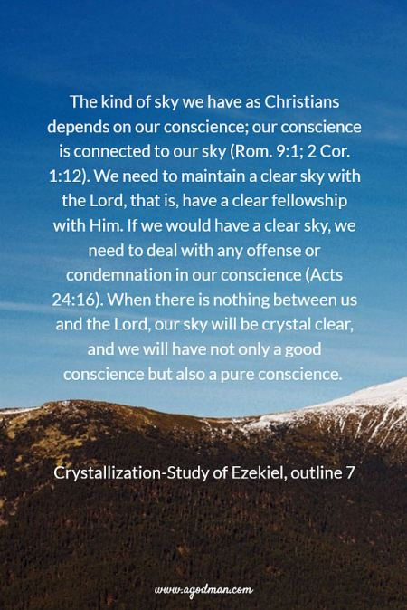 The kind of sky we have as Christians depends on our conscience; our conscience is connected to our sky (Rom. 9:1; 2 Cor. 1:12). We need to maintain a clear sky with the Lord, that is, have a clear fellowship with Him. If we would have a clear sky, we need to deal with any offense or condemnation in our conscience (Acts 24:16). When there is nothing between us and the Lord, our sky will be crystal clear, and we will have not only a good conscience but also a pure conscience. Crystallization-Study of Ezekiel, outline 7