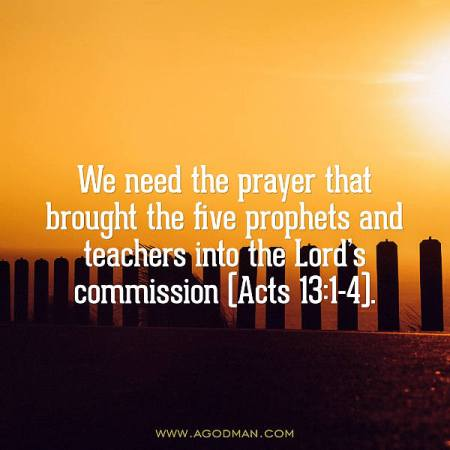 We need the prayer that brought the five prophets and teachers into the Lord's commission (Acts 13:1-4).
