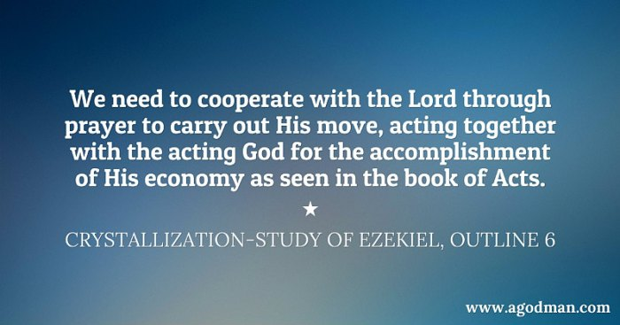 We need to cooperate with the Lord through prayer to carry out His move, acting together with the acting God for the accomplishment of His economy as seen in the book of Acts. Crystallization-Study of Ezekiel, outline 6