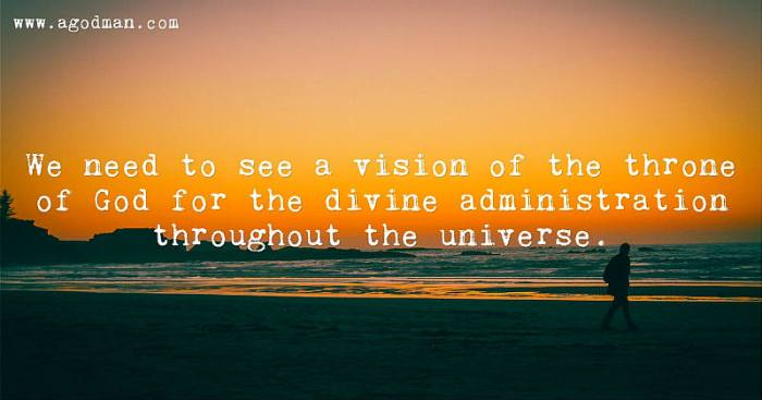 We need to see a vision of the throne of God for the divine administration throughout the universe.