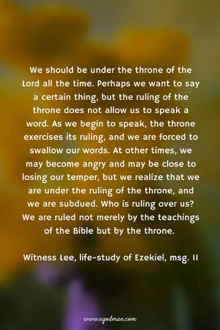 We should be under the throne of the Lord all the time. Perhaps we want to say a certain thing, but the ruling of the throne does not allow us to speak a word. As we begin to speak, the throne exercises its ruling, and we are forced to swallow our words. At other times, we may become angry and may be close to losing our temper, but we realize that we are under the ruling of the throne, and we are subdued. Who is ruling over us? We are ruled not merely by the teachings of the Bible but by the throne. Witness Lee, life-study of Ezekiel, msg. 11