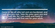 Matt. 11:28-29 Come to Me all who toil and are burdened, and I will give you rest. Take My yoke upon you and learn from Me, for I am meek and lowly in heart, and you will find rest for your souls.