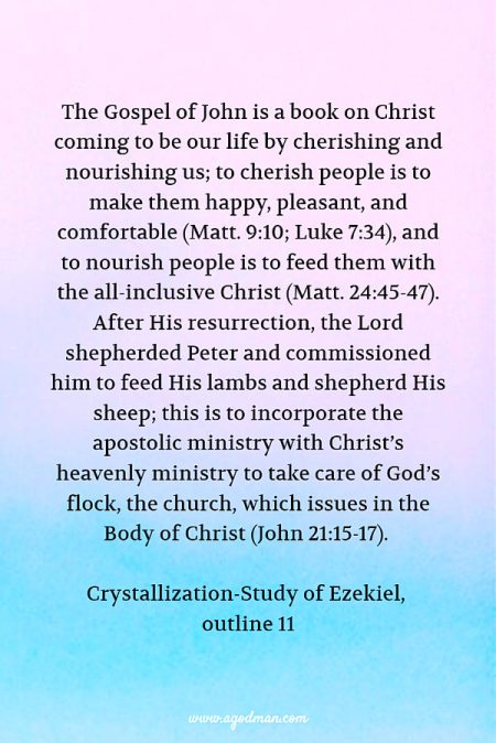 The Gospel of John is a book on Christ coming to be our life by cherishing and nourishing us; to cherish people is to make them happy, pleasant, and comfortable (Matt. 9:10; Luke 7:34), and to nourish people is to feed them with the all-inclusive Christ (Matt. 24:45-47). After His resurrection, the Lord shepherded Peter and commissioned him to feed His lambs and shepherd His sheep; this is to incorporate the apostolic ministry with Christ's heavenly ministry to take care of God's flock, the church, which issues in the Body of Christ (John 21:15-17). Crystallization-Study of Ezekiel, outline 11