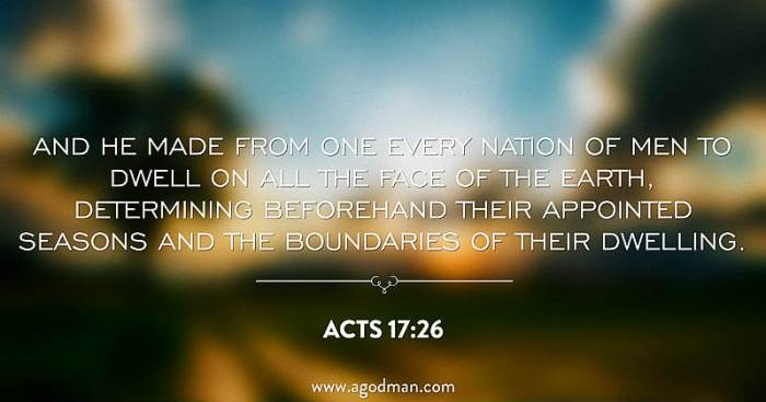 Acts 17:26 And He made from one every nation of men to dwell on all the face of the earth, determining beforehand their appointed seasons and the boundaries of their dwelling.