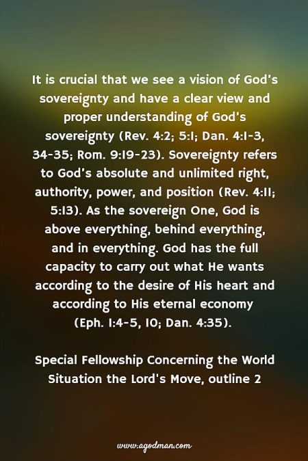 It is crucial that we see a vision of God's sovereignty and have a clear view and proper understanding of God's sovereignty (Rev. 4:2; 5:1; Dan. 4:1-3, 34-35; Rom. 9:19-23). Sovereignty refers to God's absolute and unlimited right, authority, power, and position (Rev. 4:11; 5:13). As the sovereign One, God is above everything, behind everything, and in everything. God has the full capacity to carry out what He wants according to the desire of His heart and according to His eternal economy (Eph. 1:4-5, 10; Dan. 4:35). Special fellowship Concerning the World Situation the Lord's Move, outline 2