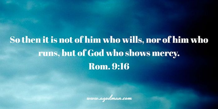 Rom. 9:16 So then it is not of him who wills, nor of him who runs, but of God who shows mercy.