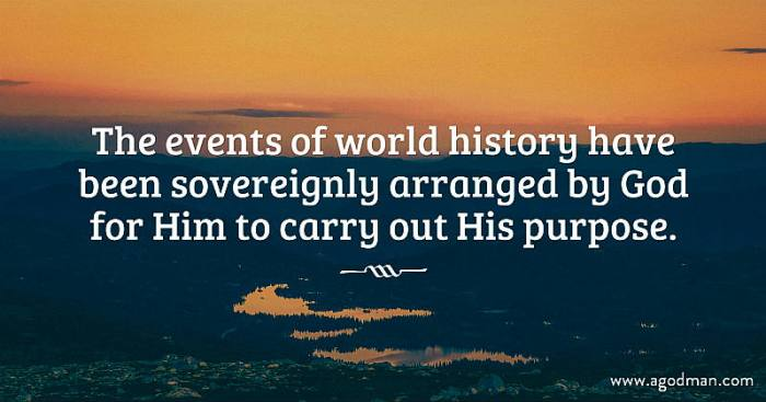 The events of world history have been sovereignly arranged by God for Him to carry out His purpose.