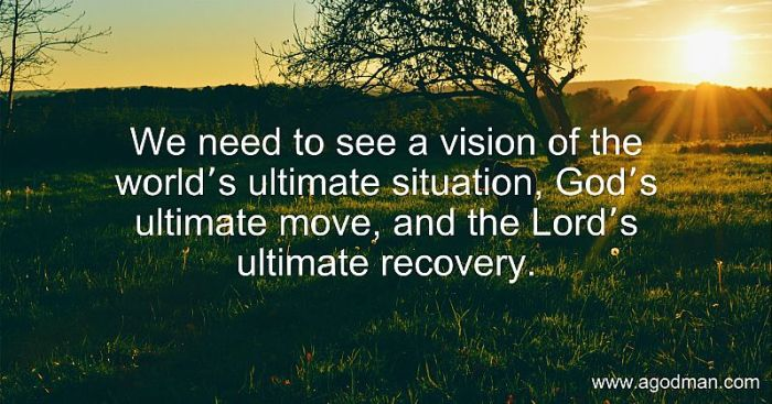 We need to see a vision of the world's ultimate situation, God's ultimate move, and the Lord's ultimate recovery.