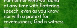 1 Thes. 2:5 For neither were we found at any time with flattering speech, even as you know, nor with a pretext for covetousness; God is witness.