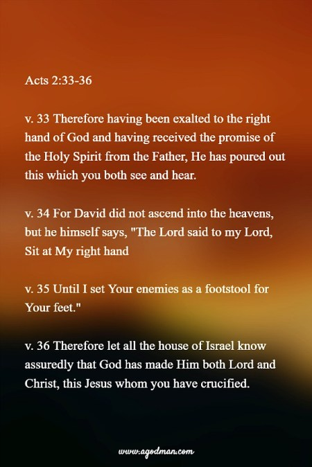 "Acts 2:33-36 v. 33 Therefore having been exalted to the right hand of God and having received the promise of the Holy Spirit from the Father, He has poured out this which you both see and hear. v. 34 For David did not ascend into the heavens, but he himself says, ""The Lord said to my Lord, Sit at My right hand v. 35 Until I set Your enemies as a footstool for Your feet."" v. 36 Therefore let all the house of Israel know assuredly that God has made Him both Lord and Christ, this Jesus whom you have crucified."