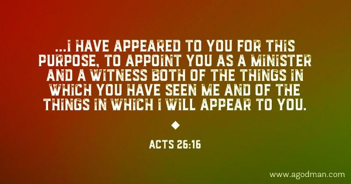 Acts 26:16 ...I have appeared to you for this purpose, to appoint you as a minister and a witness both of the things in which you have seen Me and of the things in which I will appear to you.